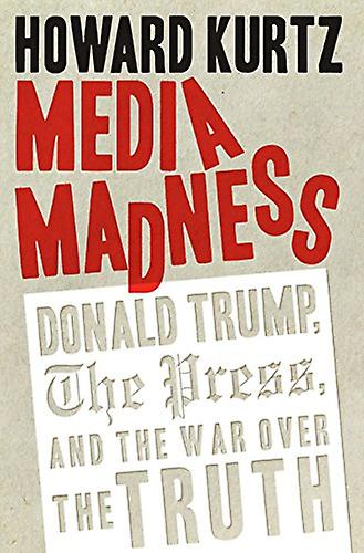 Media Madness - Donald Trump - the Press - and the War Over the Truth