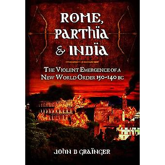 Rome - Parthia and India - The Violent Emergence of a New World Order