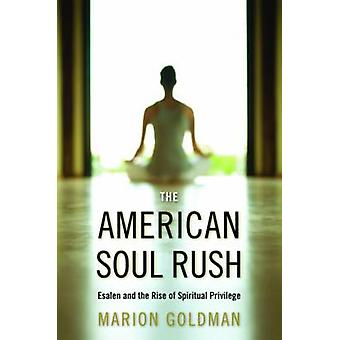 The American Soul Rush Esalen and the Rise of Spiritual Privilege by Goldman & Marion
