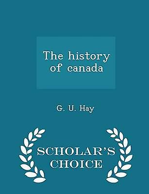 The history of canada  Scholars Choice Edition by Hay & G. U.