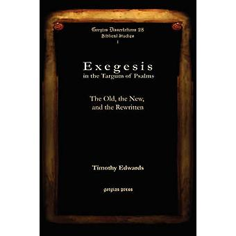 Exegesis in the Targum of Psalms The Old the New and the Rewritten by Edwards & Timothy