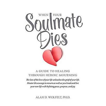 When Your Soulmate Dies - A Guide Through Heroic Mourning by Alan D Wo