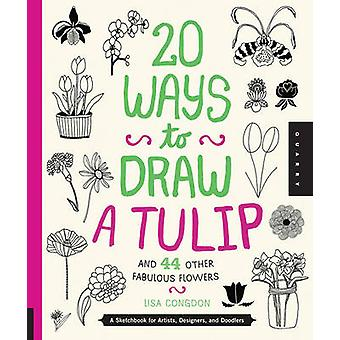 20 Ways to Draw a Tulip and 44 Other Fabulous Flowers by Lisa Congdon