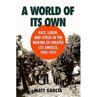 A World of Its Own Race Labor and Citrus in the Making of Greater Los Angeles 19001970 by Garcia & Matt