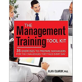 The Management Training Tool Kit 35 Exercises to Prepare Managers for the Challenges They Face Every Day by Clardy & Alan