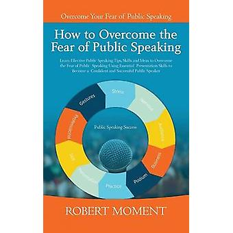 How to Overcome the  Fear of Public Speaking Learn Effective Public Speaking Tips Skills and Ideas to Overcome the Fear of Public Speaking Using Essential Presentation Skills to Become a Confident a by Moment & Robert