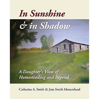 In Sunshine and in Shadow A Daughters View of  Homesteading and Beyond by Smith & Catherine A