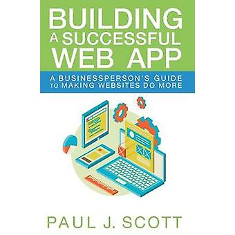 Building a Successful Web App A Businesspersons Guide to Making Websites do More by Scott & Paul J.