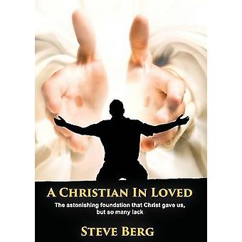A Christian In Loved The astonishing foundation that Christ gave us but so many lack by Berg & Steve
