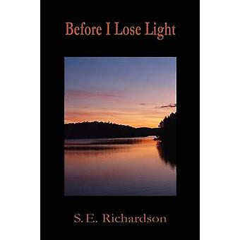 Before I Lose Light by Richardson & S. E.