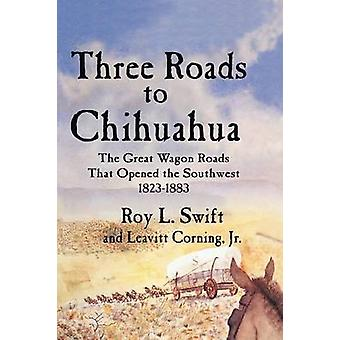 Three Roads to Chihuahua The Great Wagon Roads That Opened the Southwest 18231883 by Swift & Roy L.
