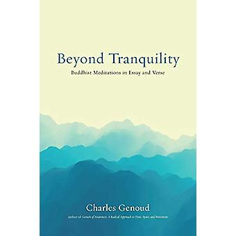 Beyond Tranquility - Buddhist Meditations in Essay and Verse by Charle