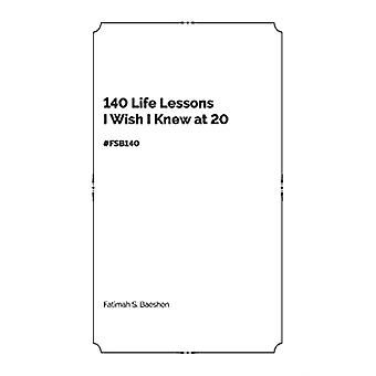 140 Life Lessons I Wish I Knew at 20 by Fatimah S. Baeshen