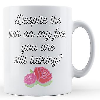 Despite the look on my face, you are still talking? - Printed Mug