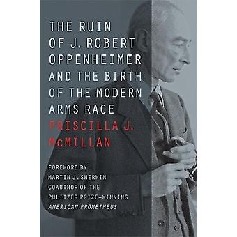 The Ruin of J. Robert Oppenheimer - And the Birth of the Modern Arms R