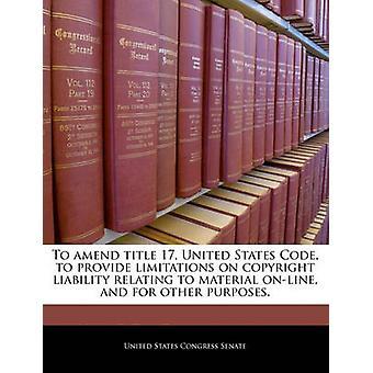Om du vill ändra titeln kod 17 USA för att ge begränsningar om upphovsrätt ansvar avser material online och för andra ändamål. av USA: S kongress senat
