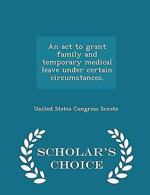 An act to grant family and temporary medical leave under certain circumstances.  Scholars Choice Edition by United States Congress Senate