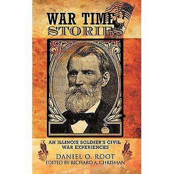 Oorlogstijd verhalen een Illinois soldaten burgeroorlog ervaringen door Root & Daniel O.