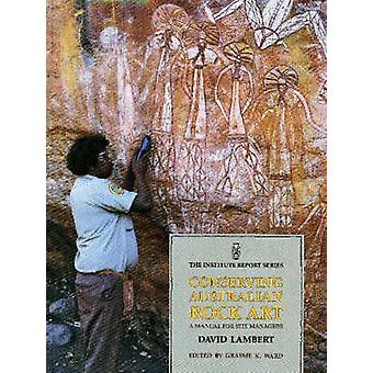 Conserving Australian Rock Art - A Manual for Site Managers by David L