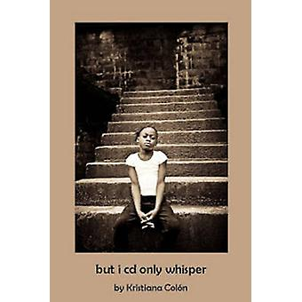 But I Cd Only Whisper by Kristiana Colon - 9780957449114 Book
