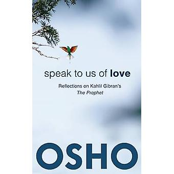 Speak to Us of Love - Reflections on Kahlil Gibran's The Prophet by Os