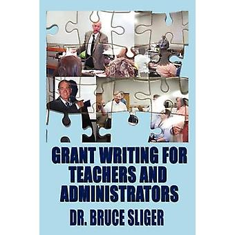 Grant Writing for Teachers and Administrators by Sliger & Bruce