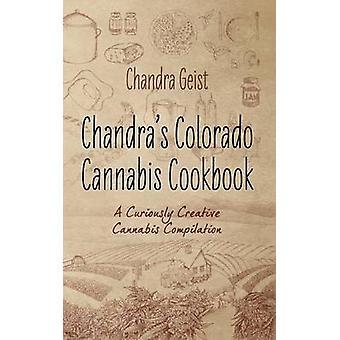 Chandras Colorado Cannabis Cookbook A Curiously Creative Cannabis Compliation by Geist & Chandra