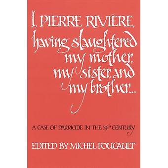 I Pierre Riviere Having Slaughtered My Mother My Sister and My Brother A Case of Parricide in the 19th Century by Foucault & Michel