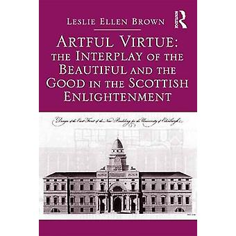 Artful Virtue The Interplay of the Beautiful and the Good in the Scottish Enlightenment by Leslie Ellen Brown