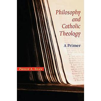 Philosophy and Catholic Theology A Primer by Egan & Philip A