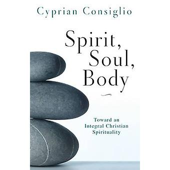 Spirit Soul Body Toward an Integral Christian Spirituality by Consiglio & Cyprian