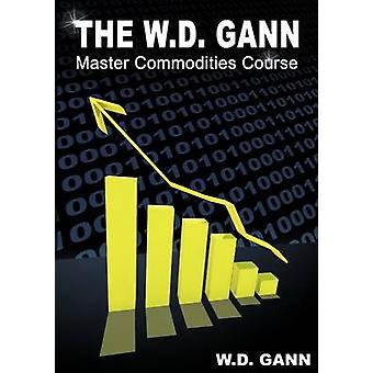 The W. D. Gann Master Commodity Course Original Commodity Market Trading Course by Gann & W. D.