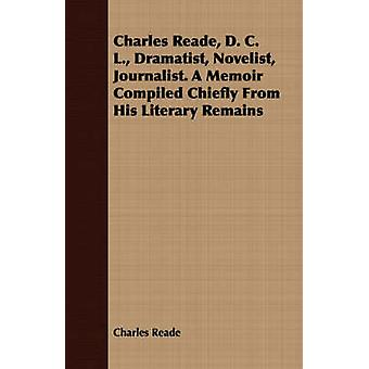Charles Reade D. C. L. Dramatist Novelist Journalist. A Memoir Compiled Chiefly From His Literary Remains by Reade & Charles