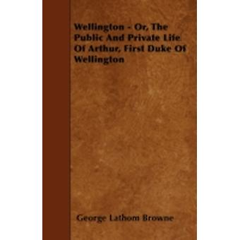 Wellington  Or the Public and Private Life of Arthur First Duke of Wellington by Browne & George Lathom