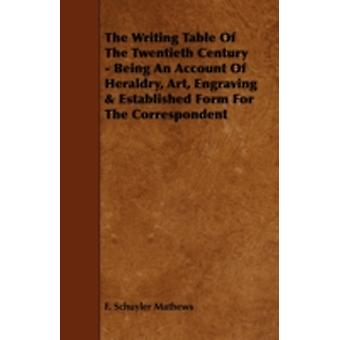 The Writing Table of the Twentieth Century  Being an Account of Heraldry Art Engraving  Established Form for the Correspondent by Mathews & F. Schuyler