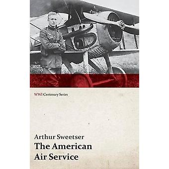 The American Air Service A Record of Its Problems Its Difficulties Its Failures and Its Final Achievements WWI Centenary Series by Sweetser & Arthur