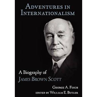 Adventures in Internationalism A Biography of James Brown Scott by Finch & George Augustus