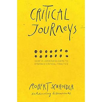 Critical Journeys How 14 Librarians Came to Embrace Critical Practice by Schroeder & Robert