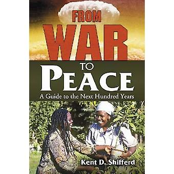 From War to Peace A Guide to the Next Hundred Years by Shifferd & Kent D