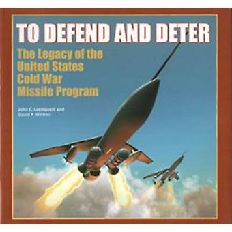 To Defend and Deter - The Legacy of the United States Cold War Missile
