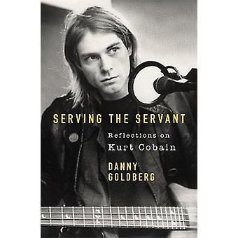 Serving The Servant - Remembering Kurt Cobain by Danny Goldberg - 9781