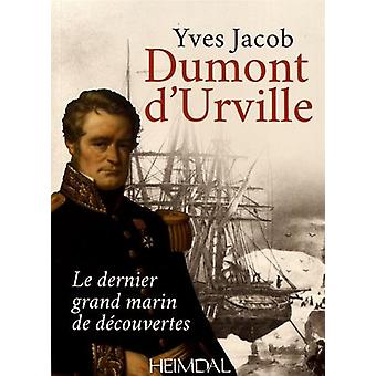Dumont D'Urville - Le Dernier Grand Marin De DeCouvertes by Yves Jacob