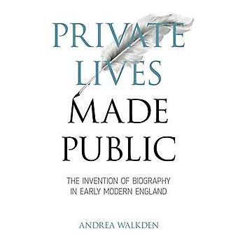 Private Lives Made Public - The Invention of Biography in Early Modern