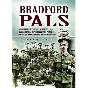 Bradford Pals: De uitgebreide geschiedenis van de 16e en 18e 20e (Service) bataljons van de Prins van Wales eigen West Yorlshire Regiment 1914-1918 [Illustrated]