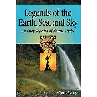 Legends of the Earth Sea and Sky An Encyclopedia of Nature Myths by Andrews & Tamra