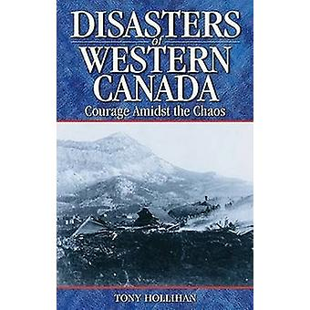 Disasters of Western Canada - Courage Amidst the Chaos by Tony Holliha