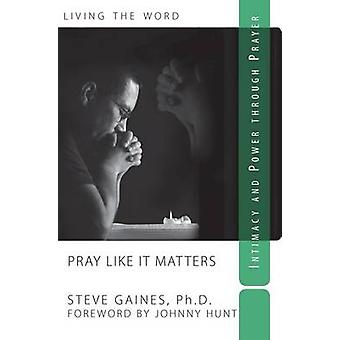 Pray Like It Matters - Intimacy and Power Through Prayer by Steve Gain