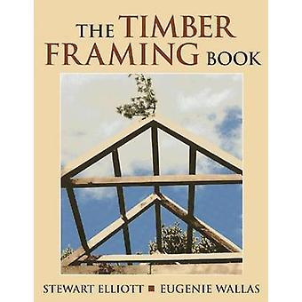 The Timber Framing Book by Stewart Elliott - Eugenie Wallas - Linda F