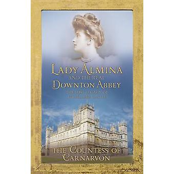 Lady Almina and the Real Downton Abbey The Lost Legacy of Highclere Castle by Countess Of Carnarvon