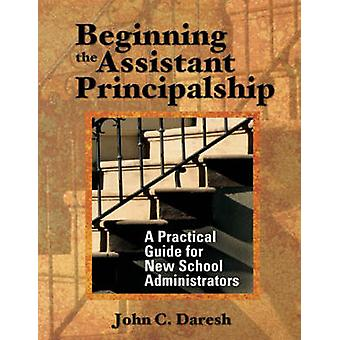 Beginning the Assistant Principalship A Practical Guide for New School Administrators by Daresh & John C